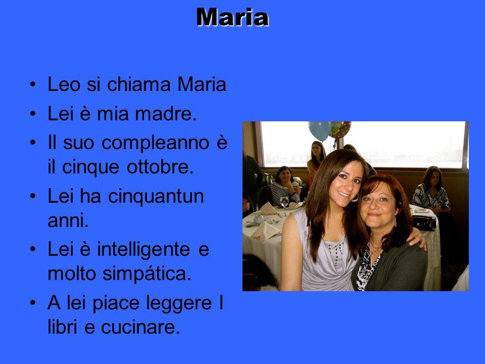 Leo si chiama Maria Lei è mia madre. Il suo compleanno è il cinque ottobre. Lei ha cinquantun anni. Lei è intelligente e molto simpática. A lei piace