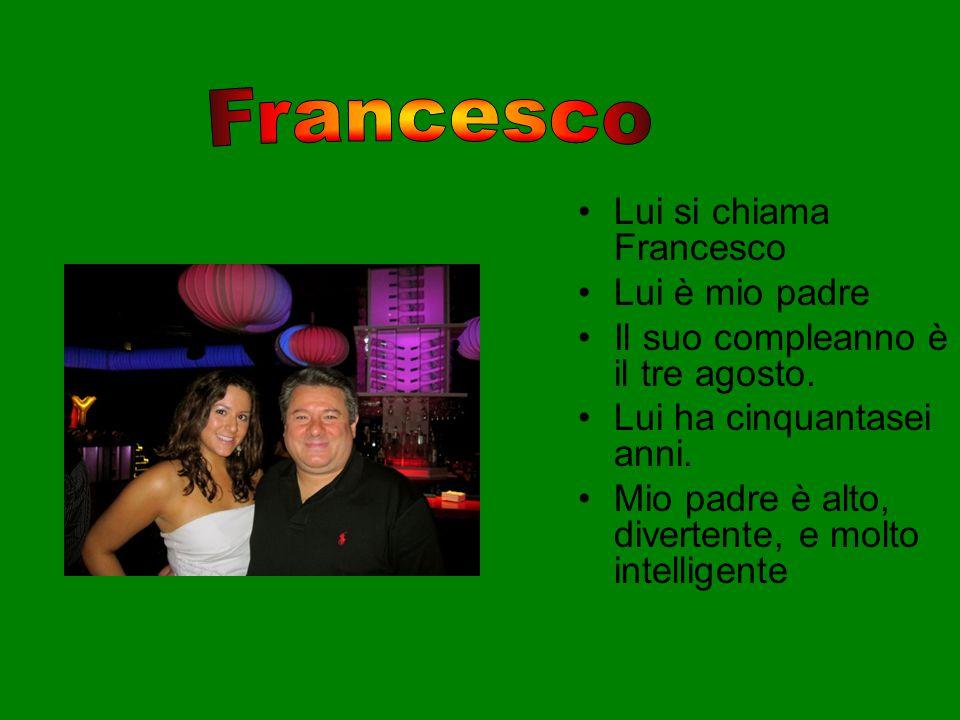 Lui si chiama Francesco Lui è mio padre Il suo compleanno è il tre agosto. Lui ha cinquantasei anni. Mio padre è alto, divertente, e molto intelligent