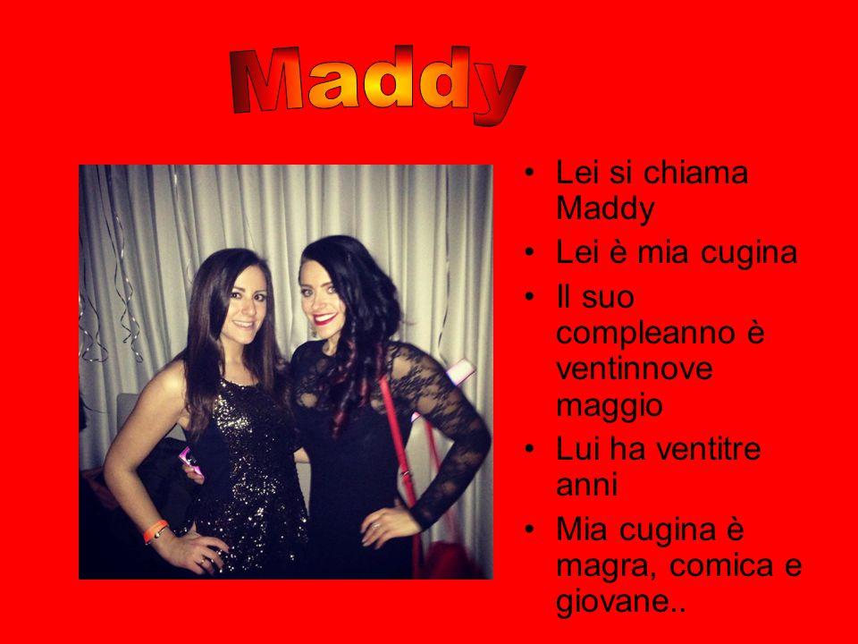 Lei si chiama Maddy Lei è mia cugina Il suo compleanno è ventinnove maggio Lui ha ventitre anni Mia cugina è magra, comica e giovane..