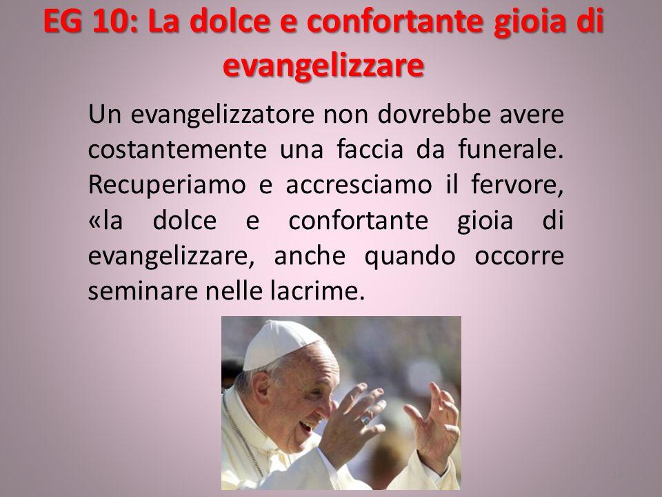 EG 10: La dolce e confortante gioia di evangelizzare 13 Un evangelizzatore non dovrebbe avere costantemente una faccia da funerale. Recuperiamo e accr