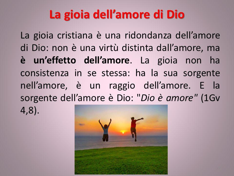 La gioia dell'amore di Dio La gioia cristiana è una ridondanza dell'amore di Dio: non è una virtù distinta dall'amore, ma è un'effetto dell'amore. La