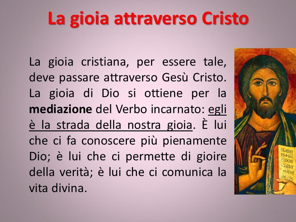 La gioia attraverso Cristo La gioia cristiana, per essere tale, deve passare attraverso Gesù Cristo. La gioia di Dio si ottiene per la mediazione del