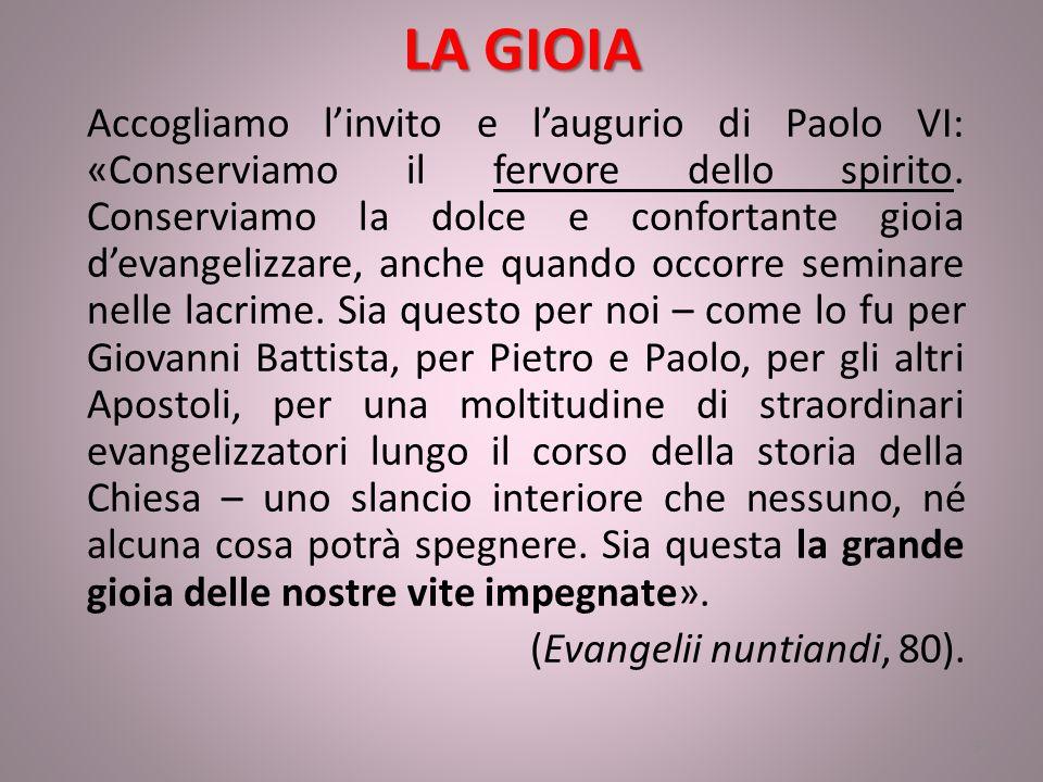 LA GIOIA Accogliamo l'invito e l'augurio di Paolo VI: «Conserviamo il fervore dello spirito. Conserviamo la dolce e confortante gioia d'evangelizzare,