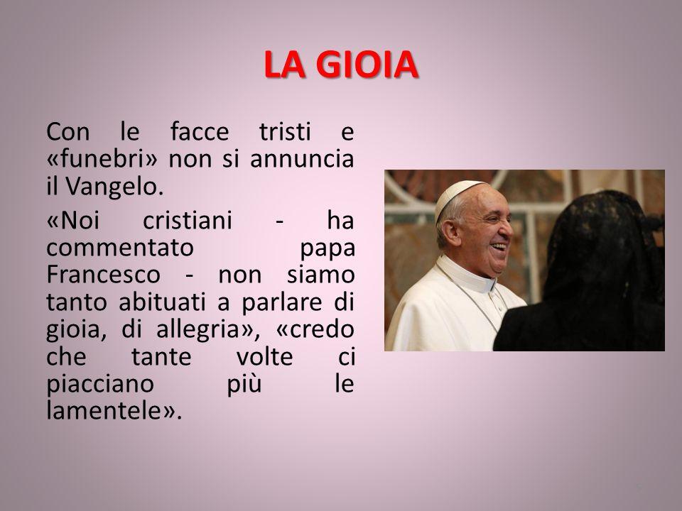 LA GIOIA Con le facce tristi e «funebri» non si annuncia il Vangelo. «Noi cristiani - ha commentato papa Francesco - non siamo tanto abituati a parlar