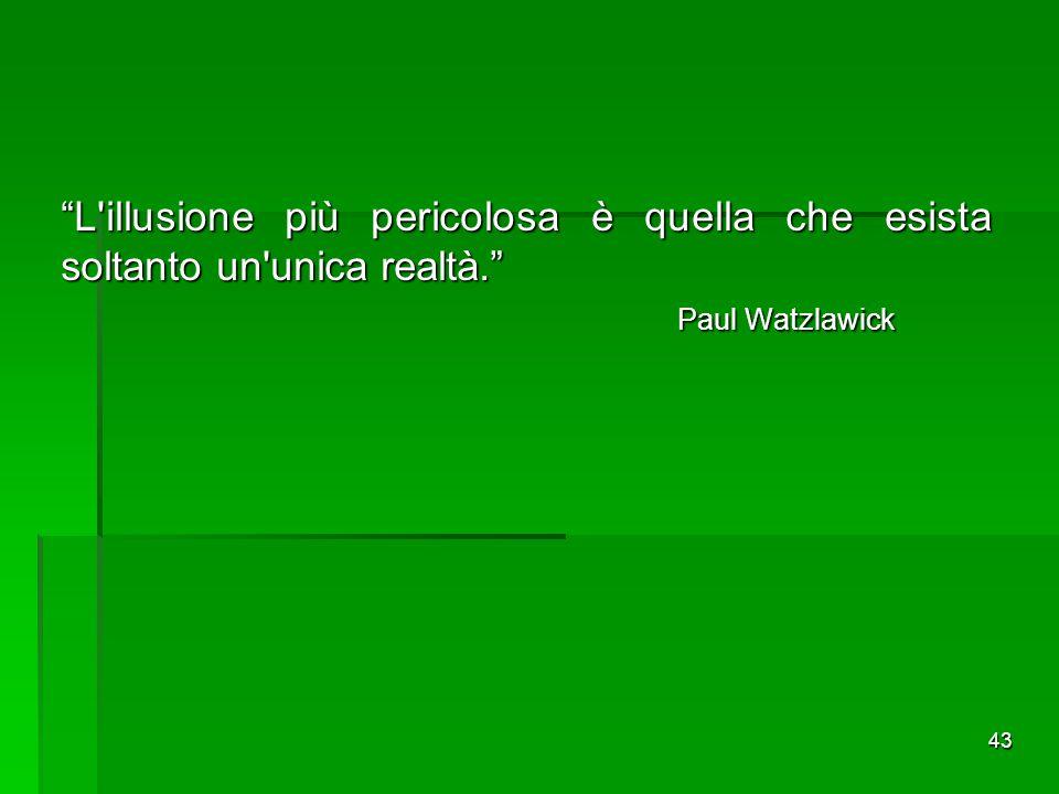 """43 """"L'illusione più pericolosa è quella che esista soltanto un'unica realtà."""" Paul Watzlawick Paul Watzlawick"""