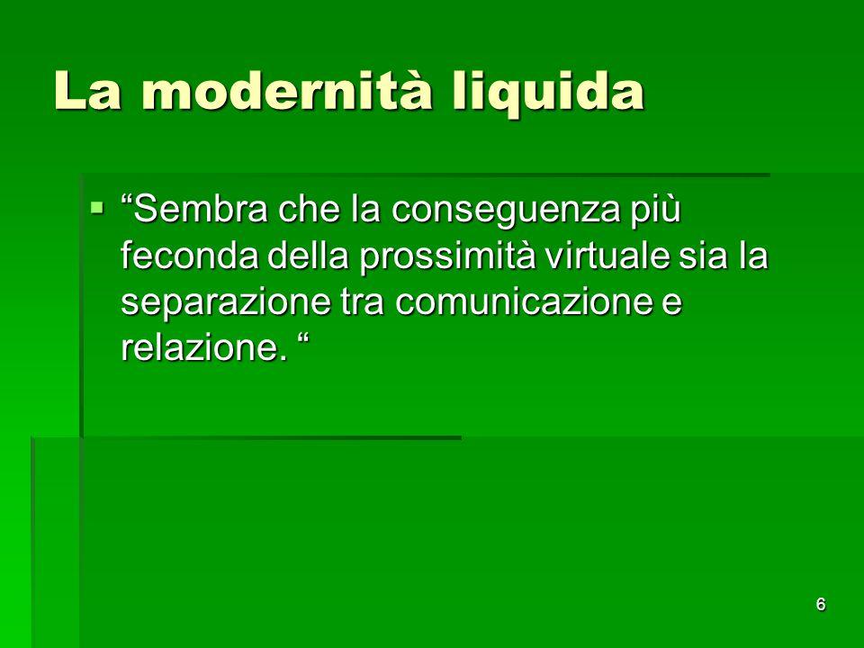 """6 La modernità liquida  """"Sembra che la conseguenza più feconda della prossimità virtuale sia la separazione tra comunicazione e relazione. """""""