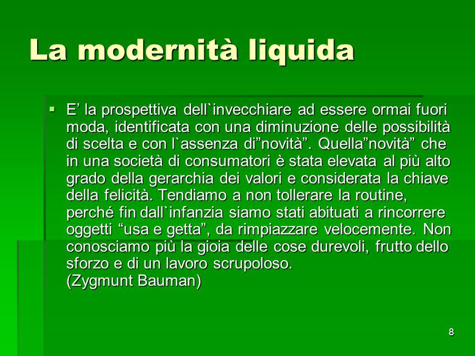 8 La modernità liquida  E' la prospettiva dell`invecchiare ad essere ormai fuori moda, identificata con una diminuzione delle possibilità di scelta e