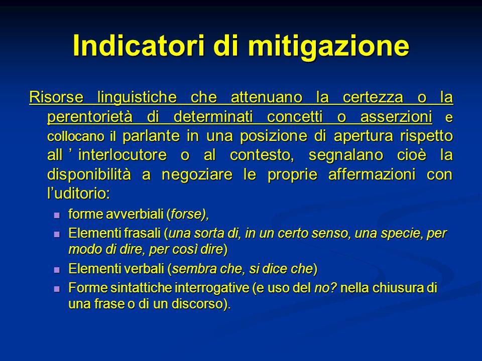 Indicatori di mitigazione Risorse linguistiche che attenuano la certezza o la perentorietà di determinati concetti o asserzioni e collocano il parlant