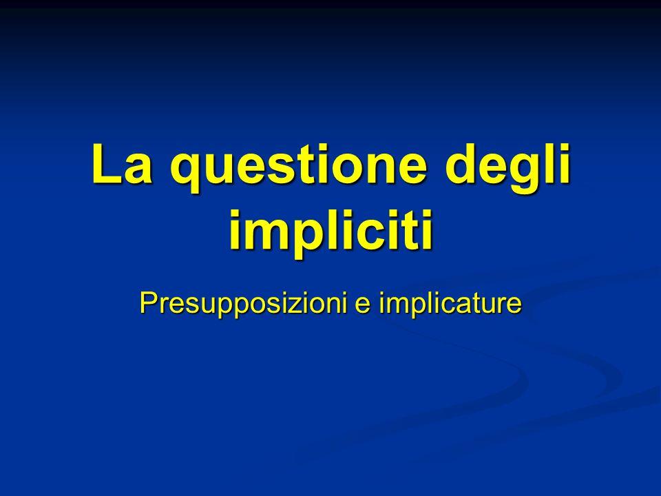 La questione degli impliciti Presupposizioni e implicature