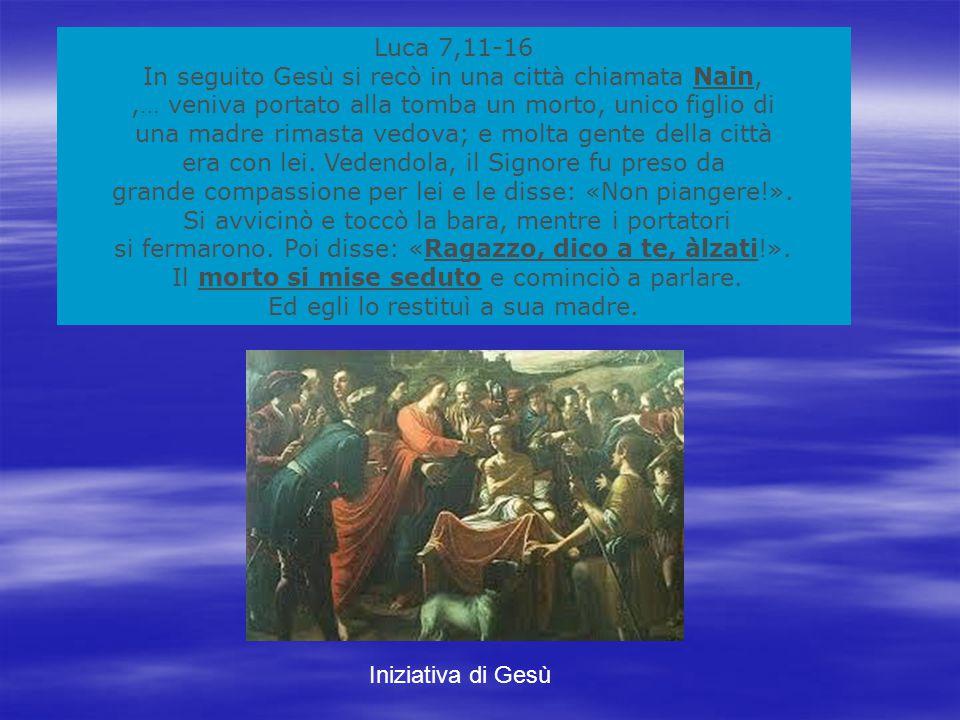 Luca 7,11-16 In seguito Gesù si recò in una città chiamata Nain,,… veniva portato alla tomba un morto, unico figlio di una madre rimasta vedova; e molta gente della città era con lei.