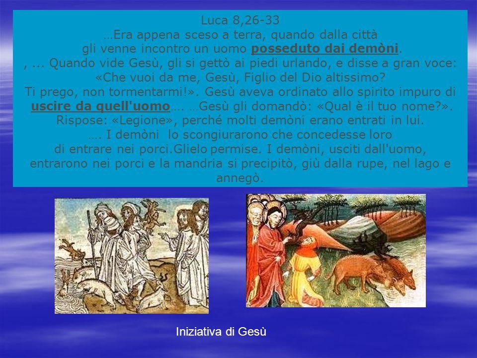Luca 8,26-33 …Era appena sceso a terra, quando dalla città gli venne incontro un uomo posseduto dai demòni.,...