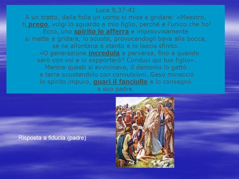 Luca 9,37-41 A un tratto, dalla folla un uomo si mise a gridare: «Maestro, ti prego, volgi lo sguardo a mio figlio, perché è l unico che ho.