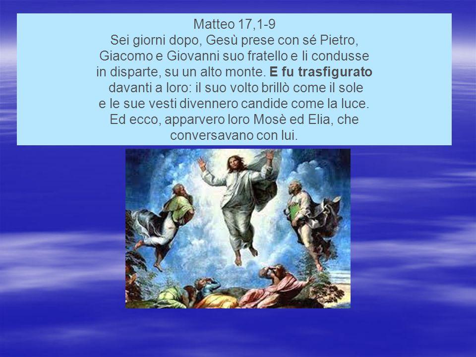 Matteo 17,1-9 Sei giorni dopo, Gesù prese con sé Pietro, Giacomo e Giovanni suo fratello e li condusse in disparte, su un alto monte.