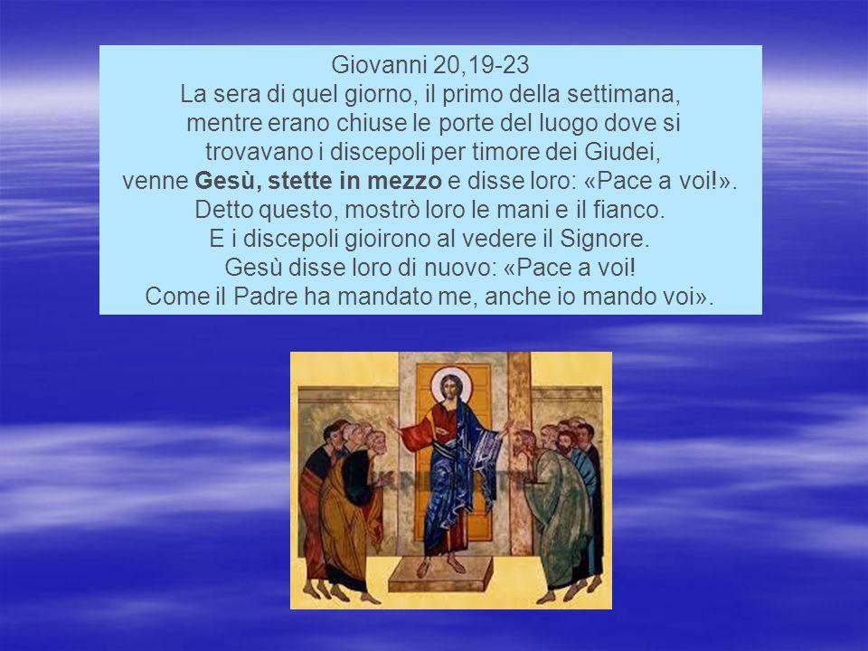Giovanni 20,19-23 La sera di quel giorno, il primo della settimana, mentre erano chiuse le porte del luogo dove si trovavano i discepoli per timore dei Giudei, venne Gesù, stette in mezzo e disse loro: «Pace a voi!».