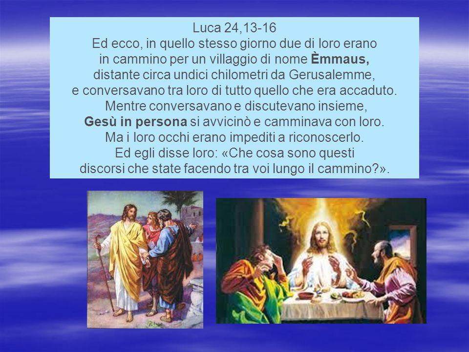 Luca 24,13-16 Ed ecco, in quello stesso giorno due di loro erano in cammino per un villaggio di nome Èmmaus, distante circa undici chilometri da Gerusalemme, e conversavano tra loro di tutto quello che era accaduto.