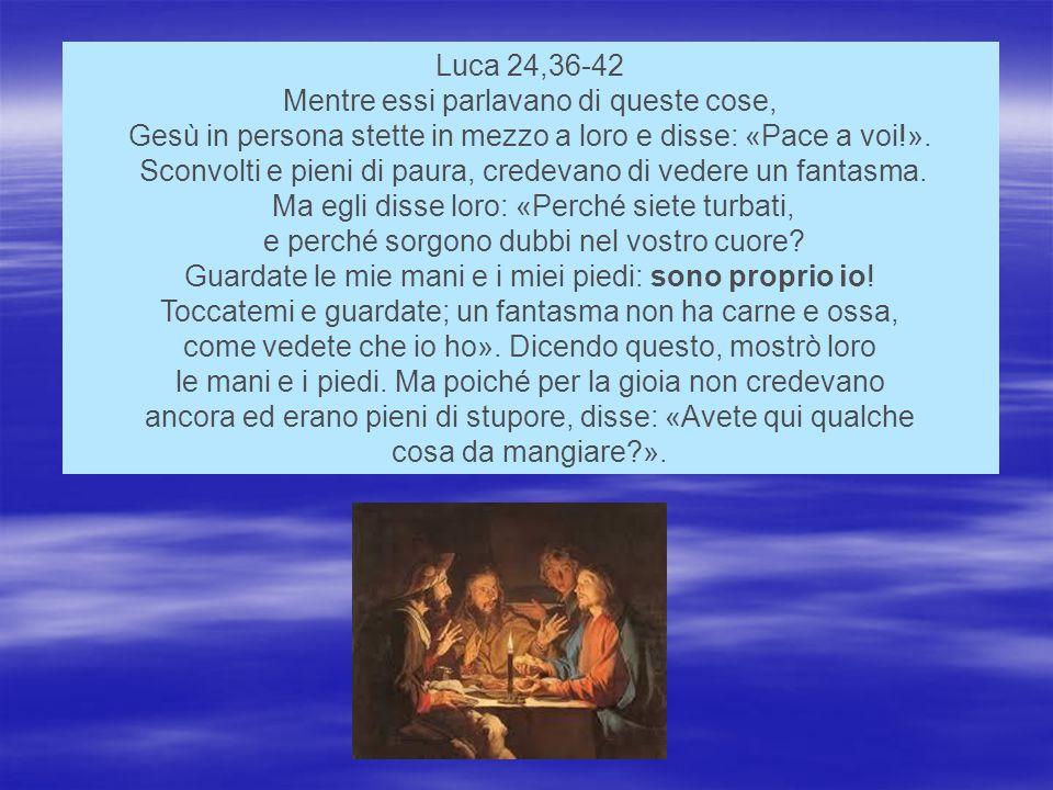 Luca 24,36-42 Mentre essi parlavano di queste cose, Gesù in persona stette in mezzo a loro e disse: «Pace a voi!».