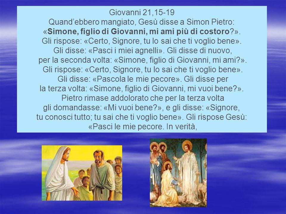 Giovanni 21,15-19 Quand'ebbero mangiato, Gesù disse a Simon Pietro: «Simone, figlio di Giovanni, mi ami più di costoro?».