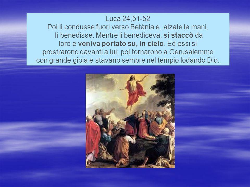 Luca 24,51-52 Poi li condusse fuori verso Betània e, alzate le mani, li benedisse.