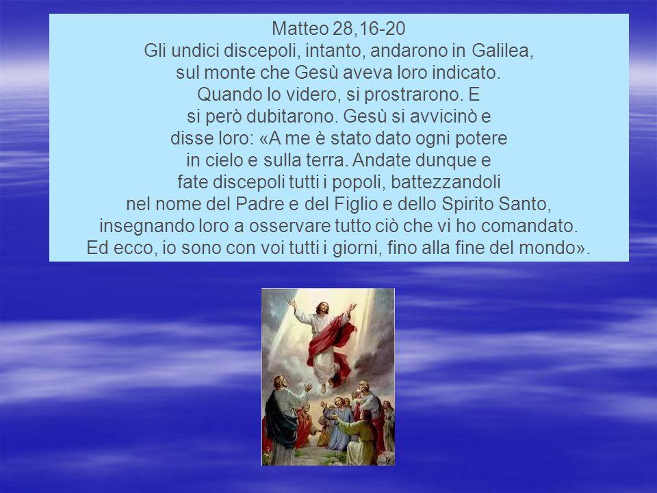 Matteo 28,16-20 Gli undici discepoli, intanto, andarono in Galilea, sul monte che Gesù aveva loro indicato.
