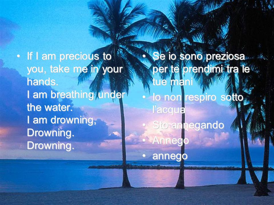If I am precious to you, take me in your hands.I am breathing under the water.