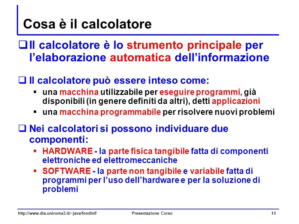 http://www.dia.uniroma3.it/~java/fondinf/Presentazione Corso 11 Cosa è il calcolatore  Il calcolatore è lo strumento principale per l'elaborazione au