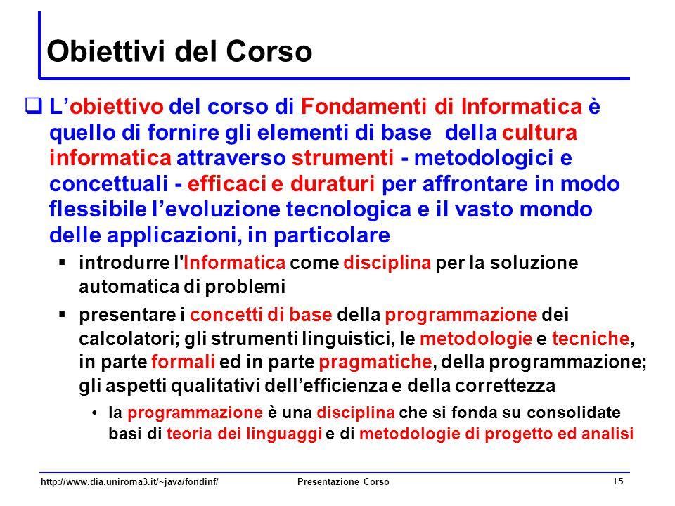 http://www.dia.uniroma3.it/~java/fondinf/Presentazione Corso 15 Obiettivi del Corso  L'obiettivo del corso di Fondamenti di Informatica è quello di f