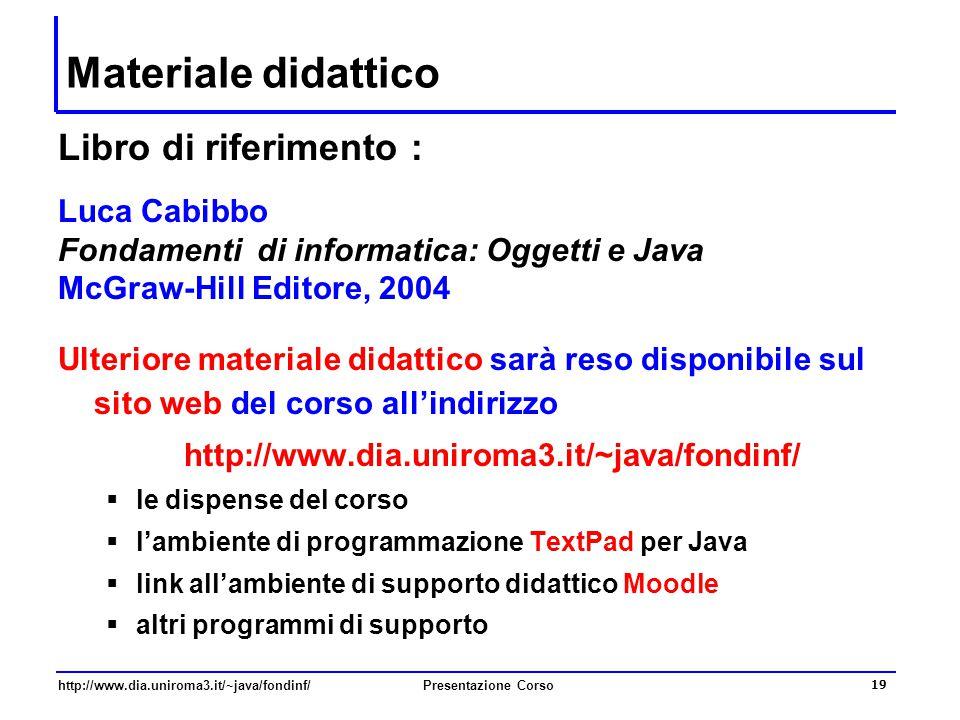 http://www.dia.uniroma3.it/~java/fondinf/Presentazione Corso 19 Materiale didattico Libro di riferimento : Luca Cabibbo Fondamenti di informatica: Ogg