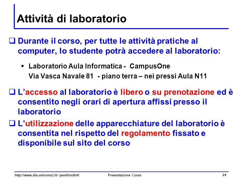 http://www.dia.uniroma3.it/~java/fondinf/Presentazione Corso 24 Attività di laboratorio  Durante il corso, per tutte le attività pratiche al computer