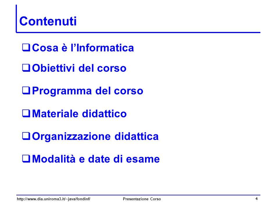 http://www.dia.uniroma3.it/~java/fondinf/Presentazione Corso 4 Contenuti  Cosa è l'Informatica  Obiettivi del corso  Programma del corso  Material