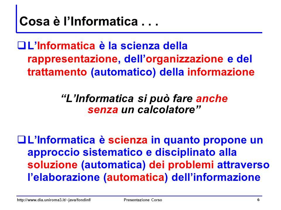 http://www.dia.uniroma3.it/~java/fondinf/Presentazione Corso 6 Cosa è l'Informatica...  L'Informatica è la scienza della rappresentazione, dell'organ