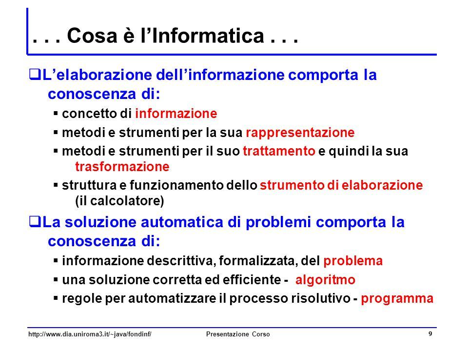 http://www.dia.uniroma3.it/~java/fondinf/Presentazione Corso 9... Cosa è l'Informatica...  L'elaborazione dell'informazione comporta la conoscenza di
