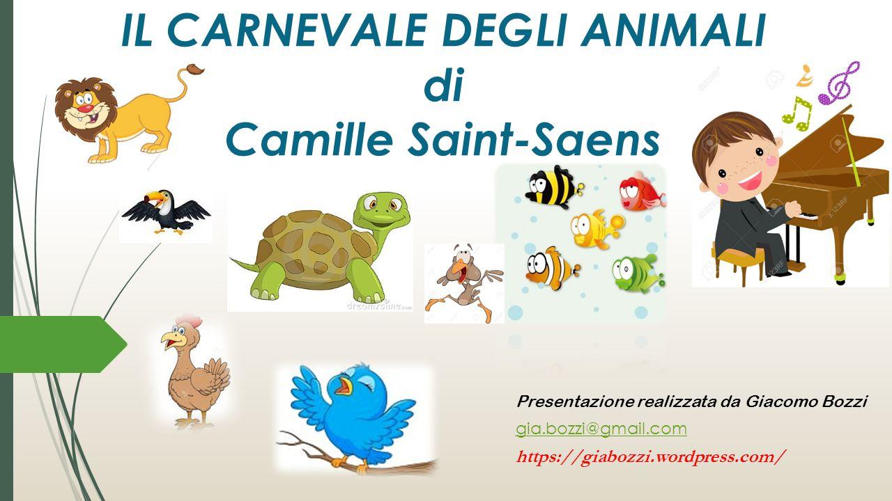 Presentazione realizzata da Giacomo Bozzi gia.bozzi@gmail.com https://giabozzi.wordpress.com/ IL CARNEVALE DEGLI ANIMALI di Camille Saint-Saens