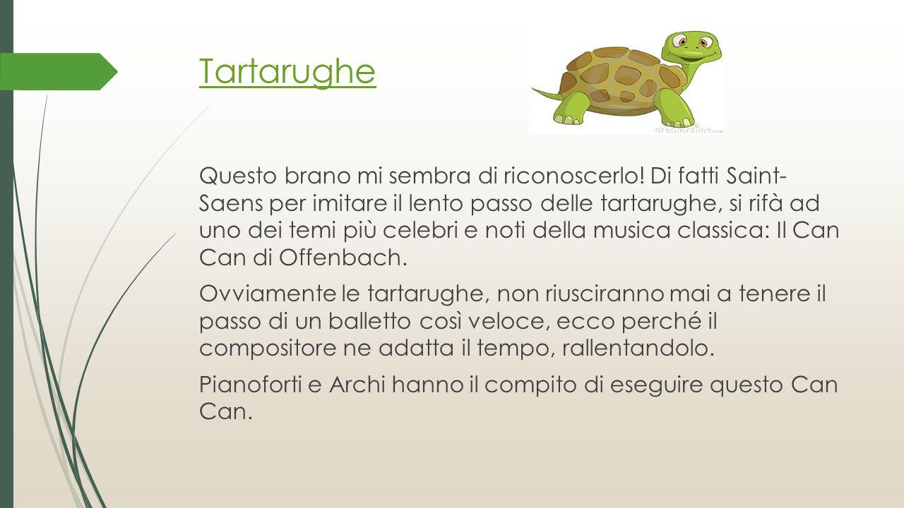 Tartarughe Questo brano mi sembra di riconoscerlo! Di fatti Saint- Saens per imitare il lento passo delle tartarughe, si rifà ad uno dei temi più cele