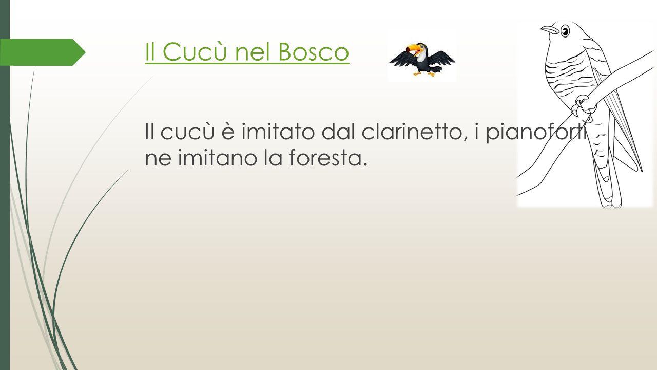 Il Cucù nel Bosco Il cucù è imitato dal clarinetto, i pianoforti ne imitano la foresta.