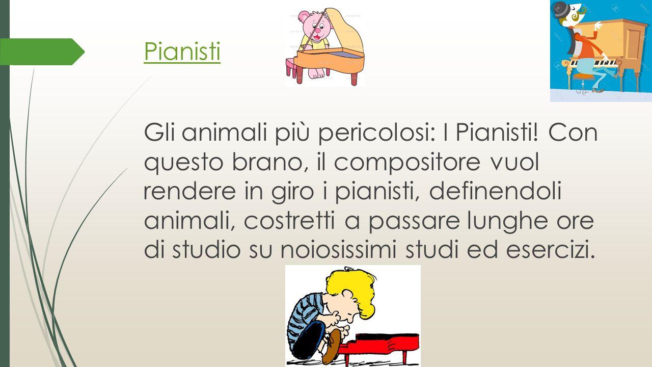 Pianisti Gli animali più pericolosi: I Pianisti! Con questo brano, il compositore vuol rendere in giro i pianisti, definendoli animali, costretti a pa