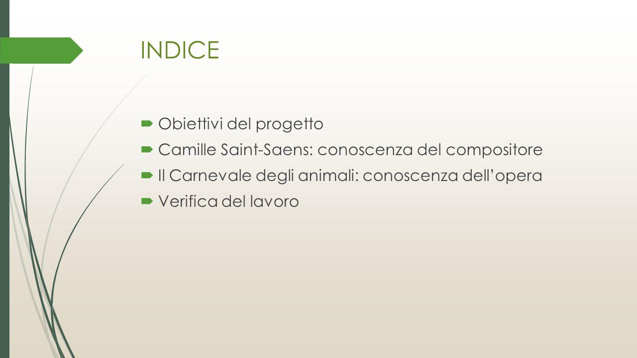 INDICE  Obiettivi del progetto  Camille Saint-Saens: conoscenza del compositore  Il Carnevale degli animali: conoscenza dell'opera  Verifica del l