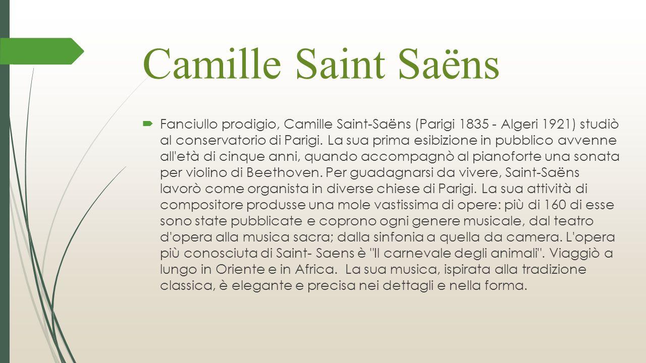 Camille Saint Saëns  Fanciullo prodigio, Camille Saint-Saëns (Parigi 1835 - Algeri 1921) studiò al conservatorio di Parigi. La sua prima esibizione i