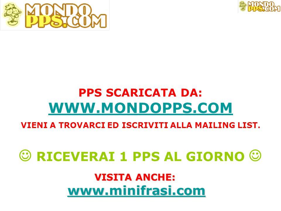 PPS SCARICATA DA: WWW.MONDOPPS.COM VIENI A TROVARCI ED ISCRIVITI ALLA MAILING LIST. RICEVERAI 1 PPS AL GIORNO WWW.MONDOPPS.COM VISITA ANCHE: www.minif