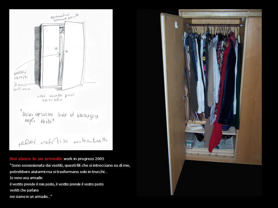 Noi siamo in un armadio work in progress 2005 Sono ossessionata dai vestiti, questi fili che si intrecciano su di me, potrebbero aiutarmi ma si trasformano solo in trucchi… Io sono una armadio il vestito prende il mio posto, il vestito prende il vostro posto vestiti che parlano noi siamo in un armadio …