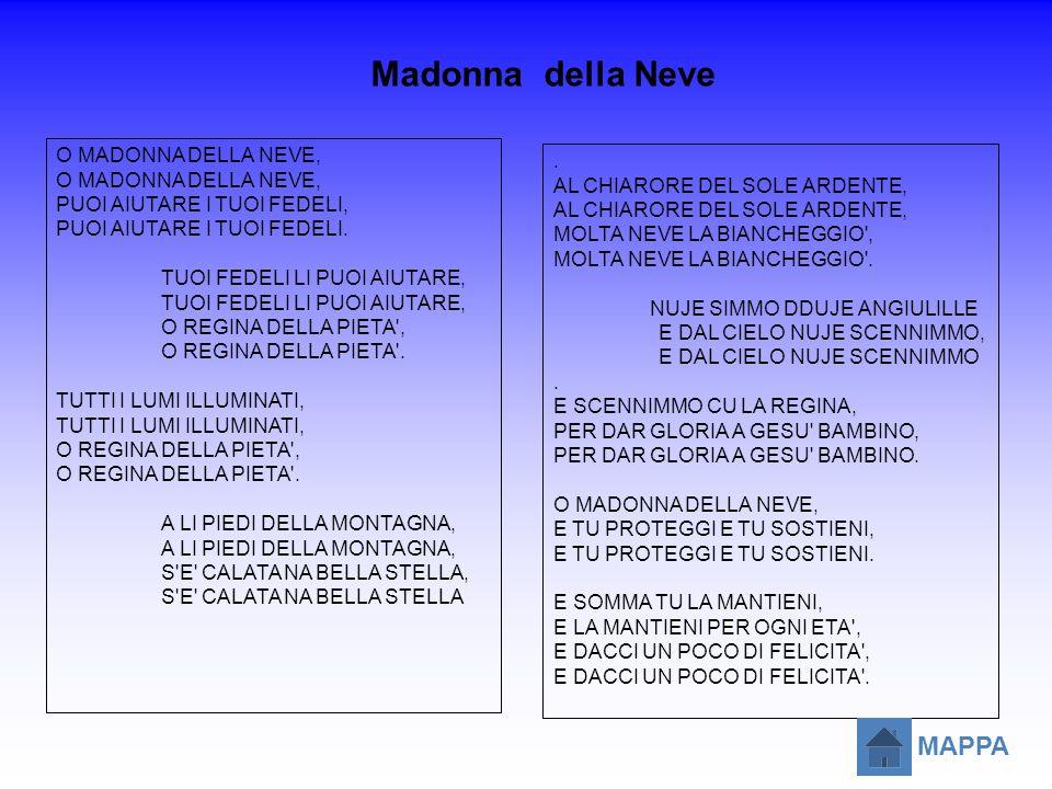 Madonna della Neve O MADONNA DELLA NEVE, PUOI AIUTARE I TUOI FEDELI, PUOI AIUTARE I TUOI FEDELI. TUOI FEDELI LI PUOI AIUTARE, O REGINA DELLA PIETA', O