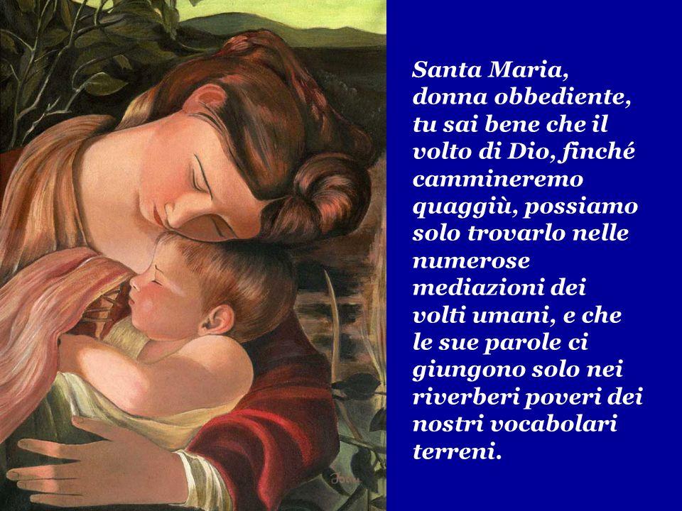 Santa Maria, donna obbediente, tu sai bene che il volto di Dio, finché cammineremo quaggiù, possiamo solo trovarlo nelle numerose mediazioni dei volti