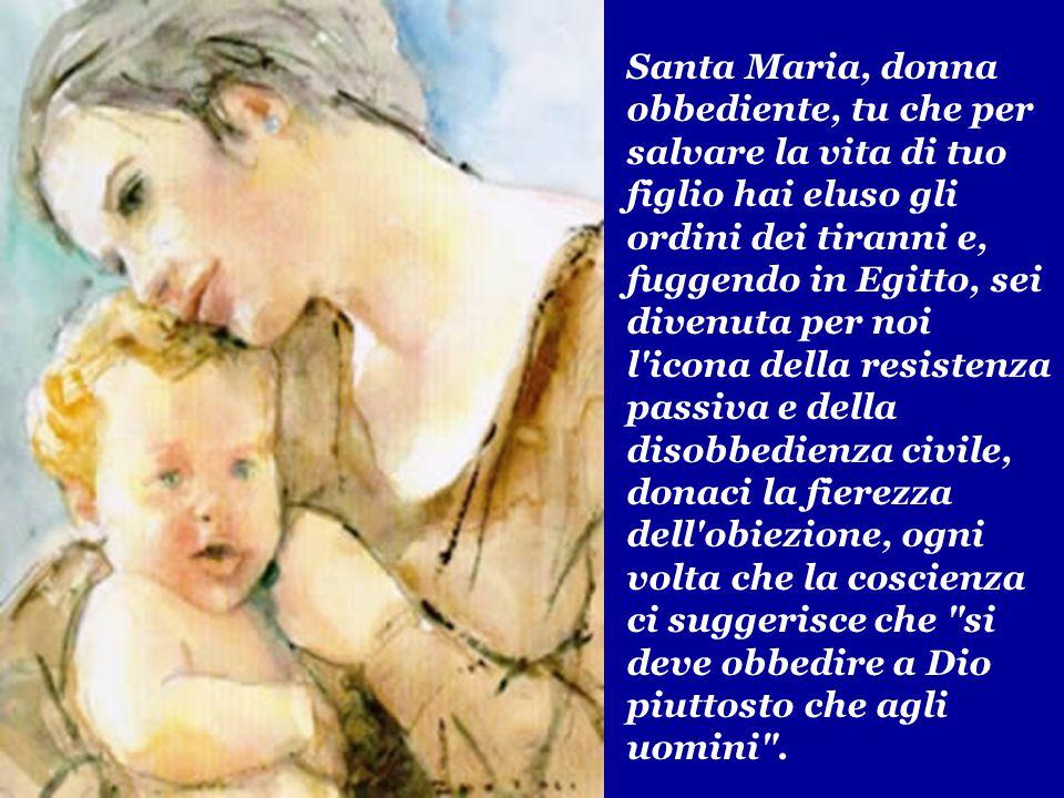 Santa Maria, donna obbediente, tu che per salvare la vita di tuo figlio hai eluso gli ordini dei tiranni e, fuggendo in Egitto, sei divenuta per noi l