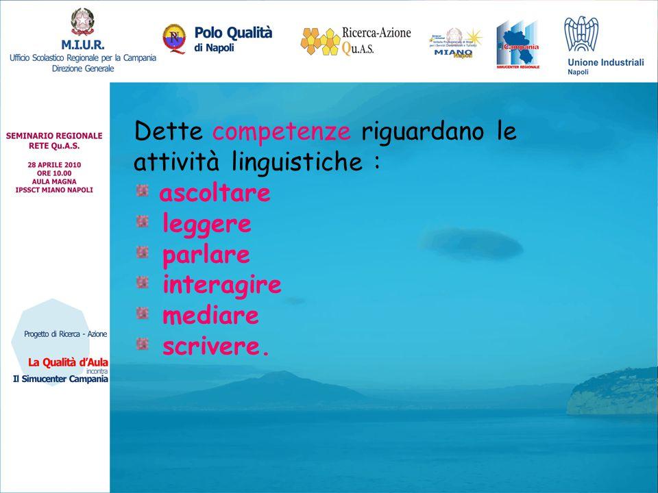 Dette competenze riguardano le attività linguistiche : ascoltare leggere parlare interagire mediare scrivere.