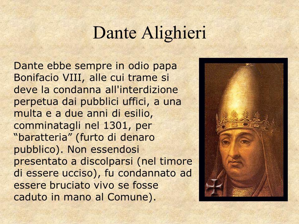 Dante Alighieri Dante ebbe sempre in odio papa Bonifacio VIII, alle cui trame si deve la condanna all'interdizione perpetua dai pubblici uffici, a una