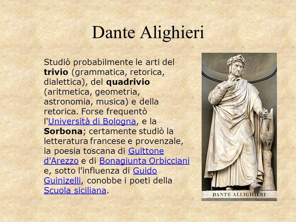 Dante Alighieri Studiò probabilmente le arti del trivio (grammatica, retorica, dialettica), del quadrivio (aritmetica, geometria, astronomia, musica)