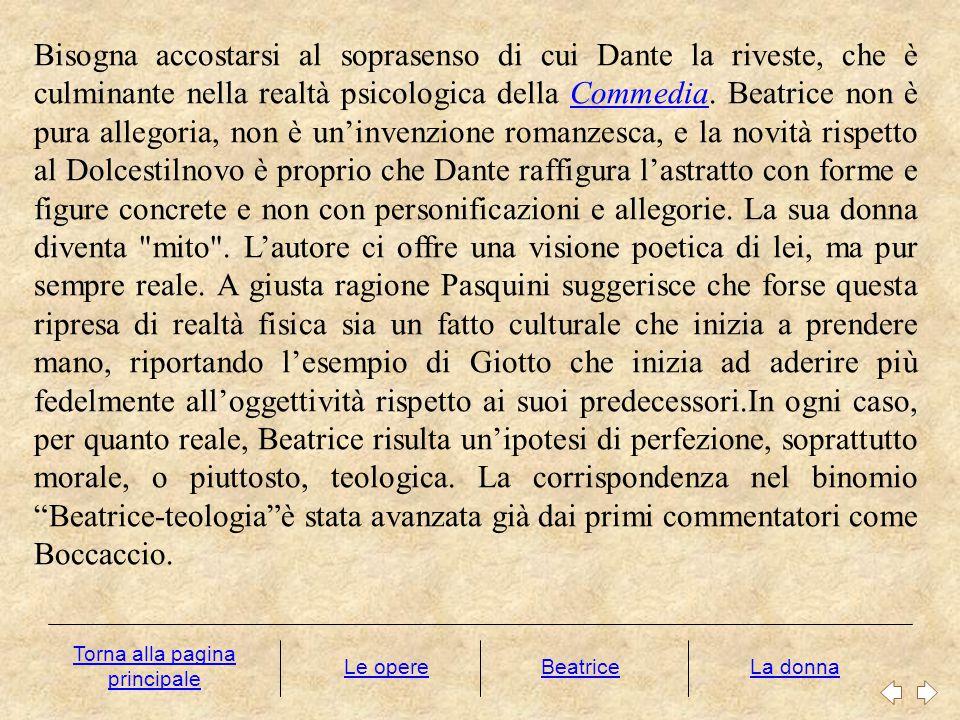 Bisogna accostarsi al soprasenso di cui Dante la riveste, che è culminante nella realtà psicologica della Commedia. Beatrice non è pura allegoria, non