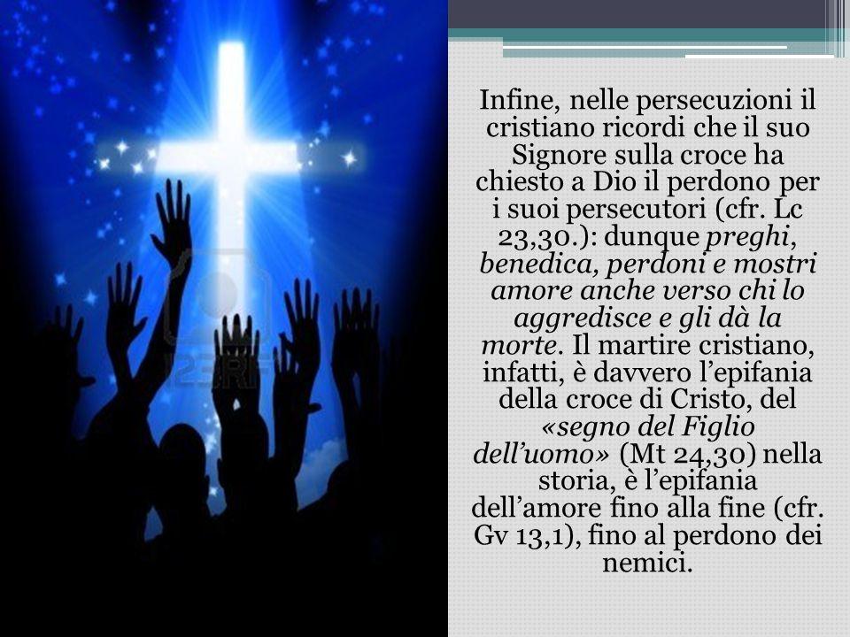 Infine, nelle persecuzioni il cristiano ricordi che il suo Signore sulla croce ha chiesto a Dio il perdono per i suoi persecutori (cfr. Lc 23,30.): du