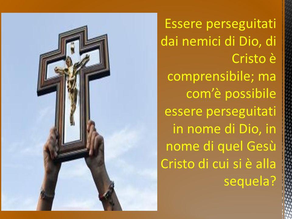 Essere perseguitati dai nemici di Dio, di Cristo è comprensibile; ma com'è possibile essere perseguitati in nome di Dio, in nome di quel Gesù Cristo d