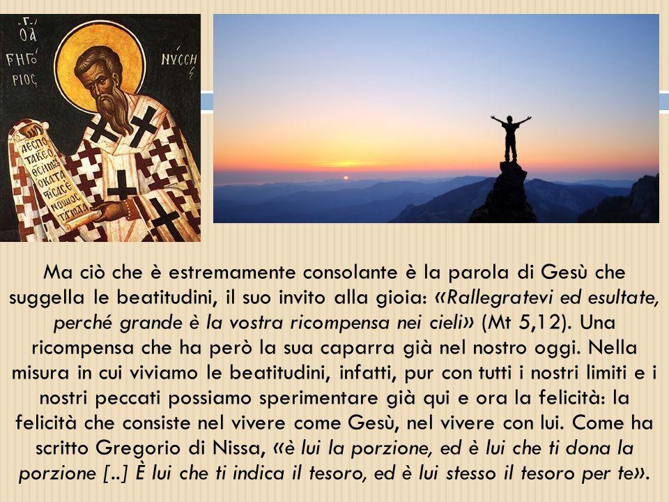 Ma ciò che è estremamente consolante è la parola di Gesù che suggella le beatitudini, il suo invito alla gioia: «Rallegratevi ed esultate, perché gran