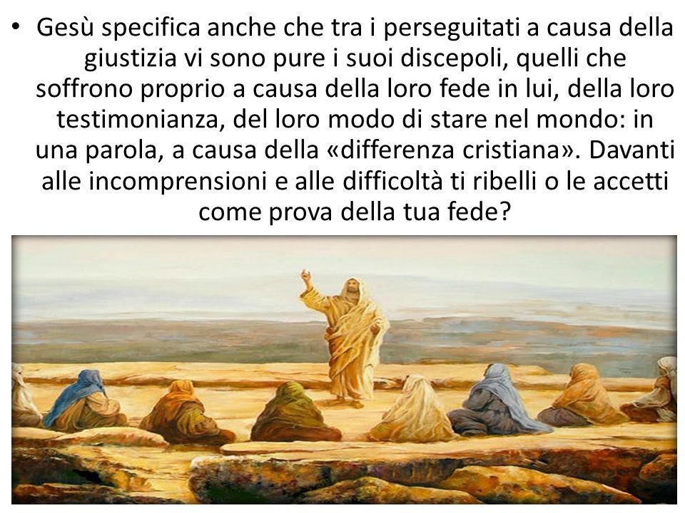 Gesù specifica anche che tra i perseguitati a causa della giustizia vi sono pure i suoi discepoli, quelli che soffrono proprio a causa della loro fede